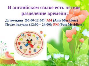 В английском языке есть чёткое разделение времени: До полудня (00:00-12:00):