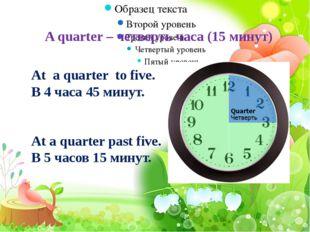 A quarter – четверть часа (15 минут) At a quarter to five. В 4 часа 45 минут