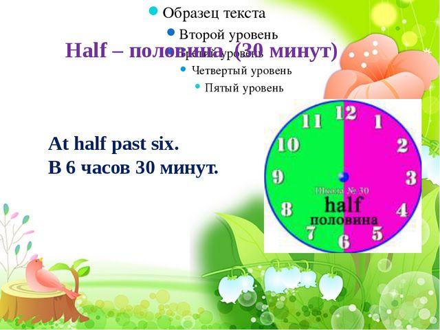 Half – половина (30 минут) At half past six. В 6 часов 30 минут.