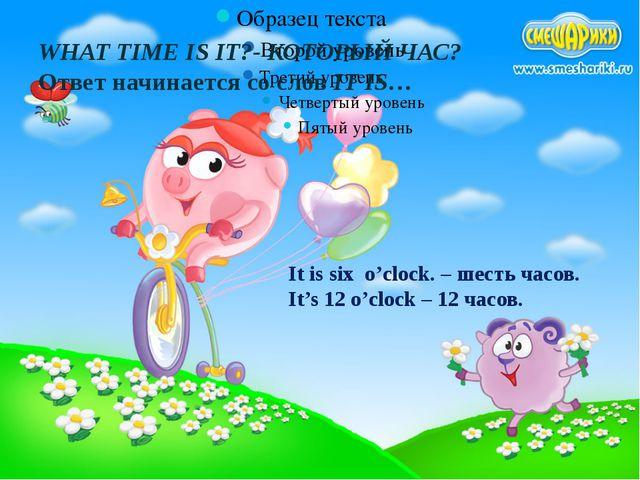 WHAT TIME IS IT?- КОТОРЫЙ ЧАС? Ответ начинается со слов IT IS… It is six o'c...
