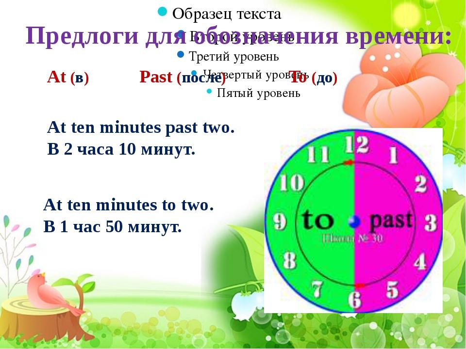 Предлоги для обозначения времени: At (в) Past (после) To (до) At ten minutes...