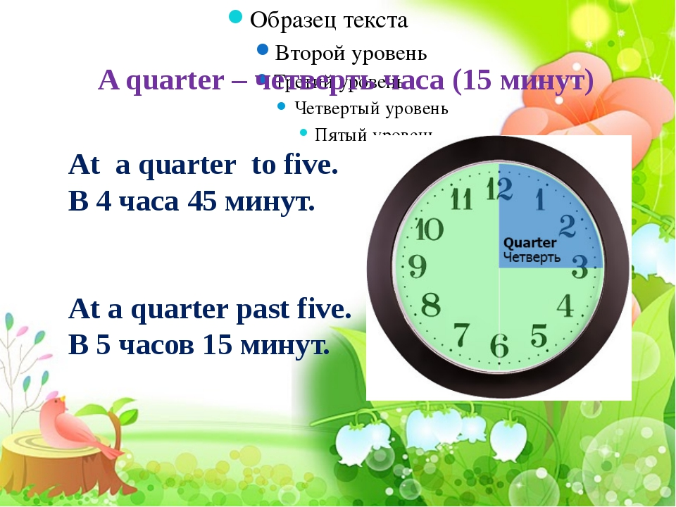 A quarter – четверть часа (15 минут) At a quarter to five. В 4 часа 45 минут...