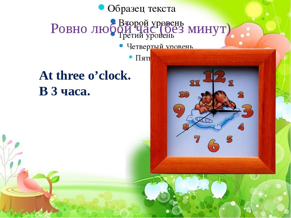 Ровно любой час (без минут) At three o'clock. В 3 часа.