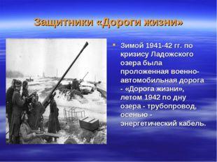 Защитники «Дороги жизни» Зимой 1941-42 гг. по кризису Ладожского озера была п