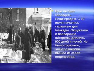 Враг не смог завладеть Ленинградом. С 10 июля начались страшные дни блокады.
