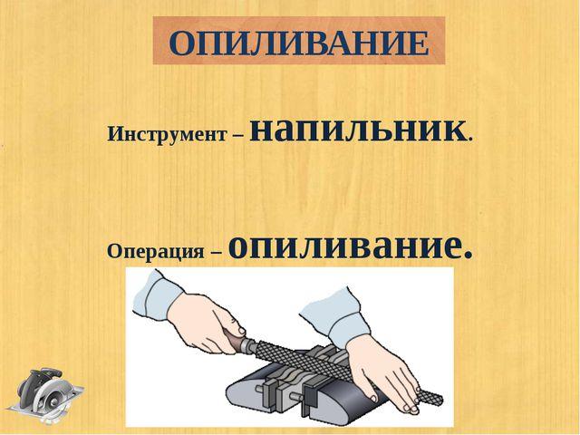 Инструмент – напильник. Операция – опиливание. ОПИЛИВАНИЕ