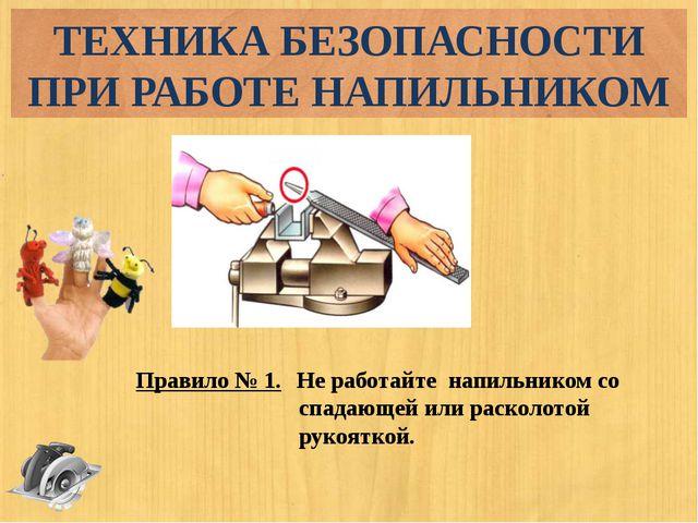 Правило № 1. Не работайте напильником со спадающей или расколотой рукояткой....