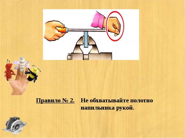 Правило № 2. Не обхватывайте полотно напильника рукой.