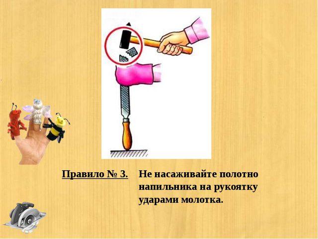 Правило № 3. Не насаживайте полотно напильника на рукоятку ударами молотка.