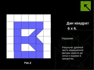 Дан квадрат 6 х 6. Рис.2 Результат дробной части закрашенной фигуры округли д