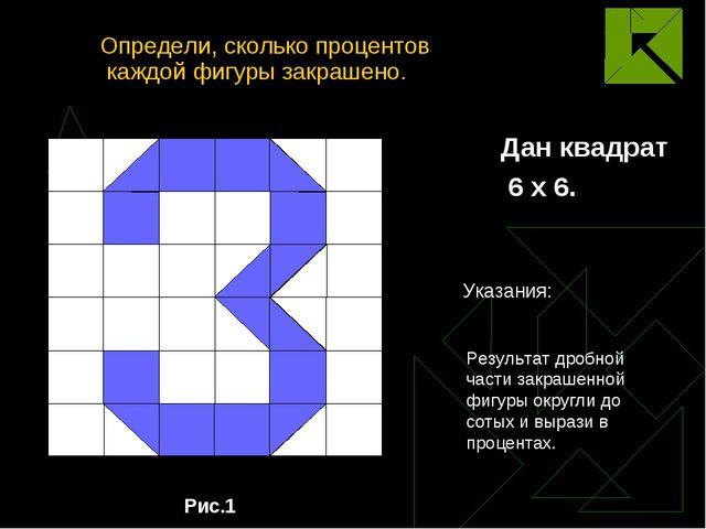 Определи, сколько процентов каждой фигуры закрашено. Дан квадрат 6 х 6. Рис.1...