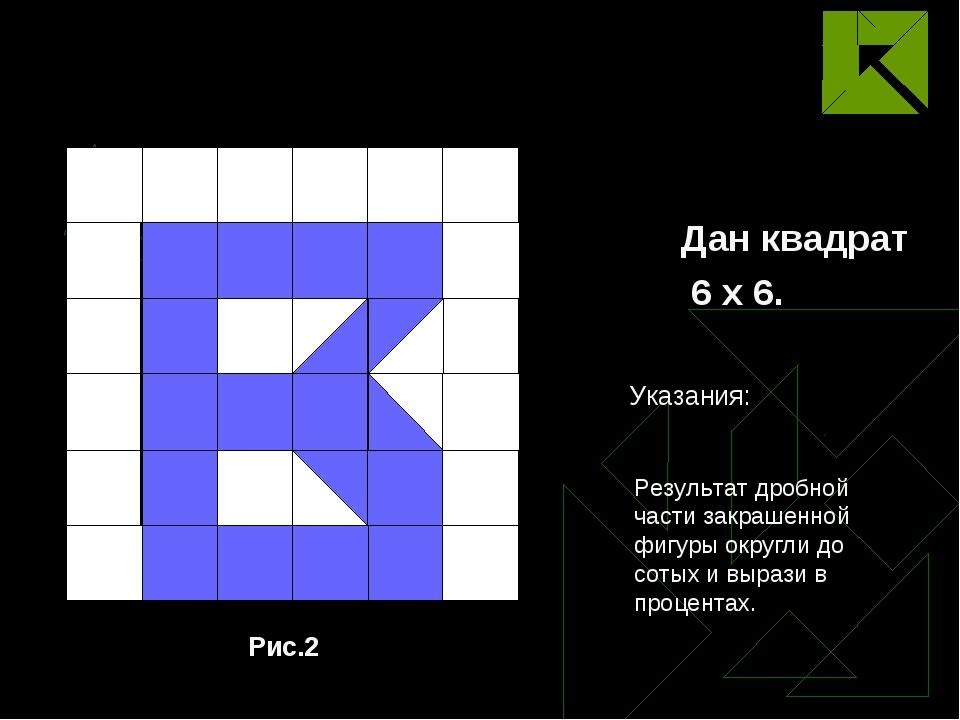 Дан квадрат 6 х 6. Рис.2 Результат дробной части закрашенной фигуры округли д...