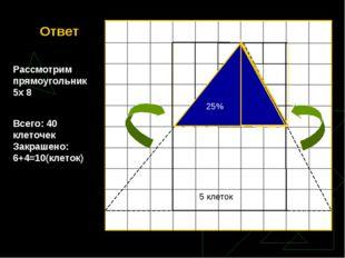 Ответ Рассмотрим прямоугольник 5х 8 Всего: 40 клеточек Закрашено: 6+4=10(клет