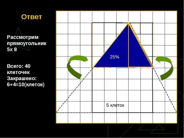 Ответ Рассмотрим прямоугольник 5х 8 Всего: 40 клеточек Закрашено: 6+4=10(клет...