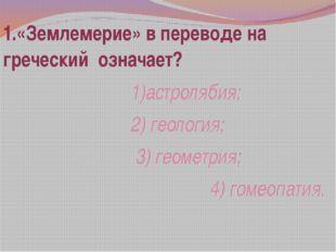 1.«Землемерие» в переводе на греческий означает? 1)астролябия; 2) геология; 3