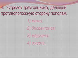 4. Отрезок треугольника, делящий противоположную сторону пополам. 1) межа; 2)
