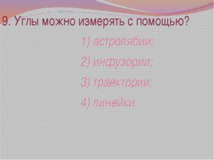 9. Углы можно измерять с помощью? 1) астролябии; 2) инфузории; 3) траектории;