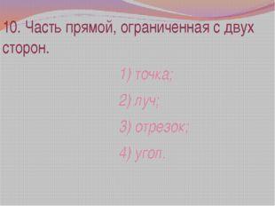 10. Часть прямой, ограниченная с двух сторон. 1) точка; 2) луч; 3) отрезок; 4