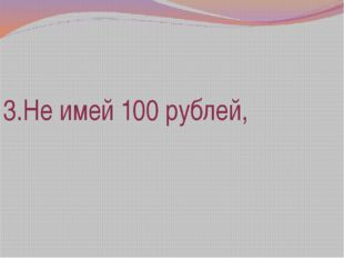 3.Не имей 100 рублей,