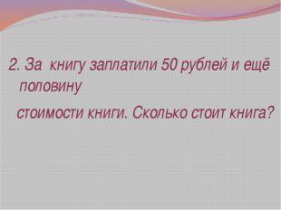 2. За книгу заплатили 50 рублей и ещё половину стоимости книги. Сколько стоит