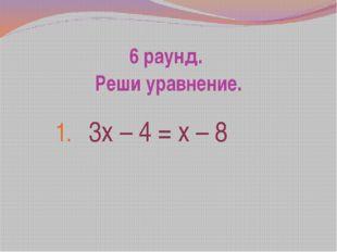 6 раунд. Реши уравнение. 3х – 4 = х – 8