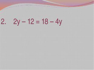 2. 2у – 12 = 18 – 4у