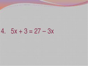4. 5х + 3 = 27 – 3х
