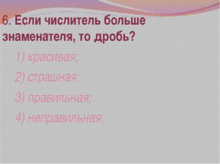 6. Если числитель больше знаменателя, то дробь? 1) красивая; 2) страшная; 3)