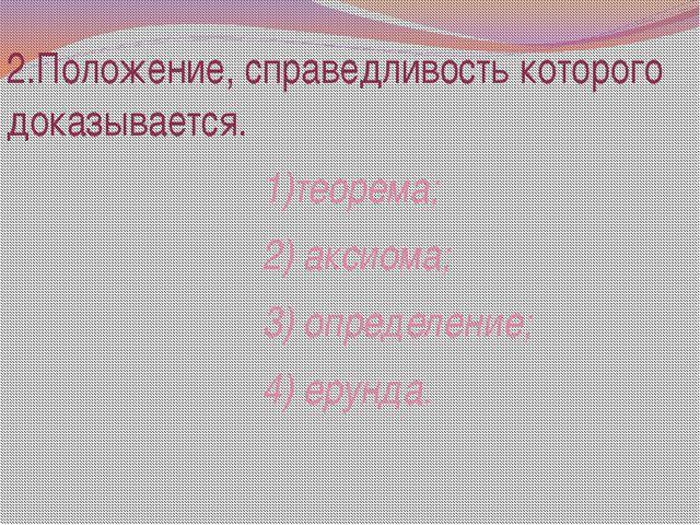 2.Положение, справедливость которого доказывается. 1)теорема; 2) аксиома; 3)...