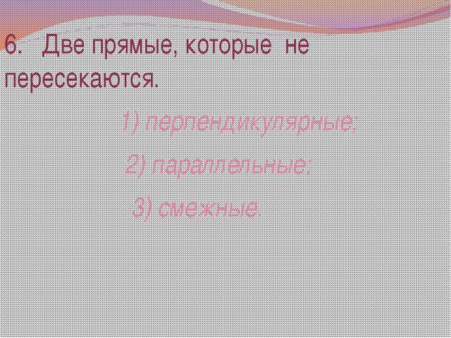 6. Две прямые, которые не пересекаются. 1) перпендикулярные; 2) параллельные;...