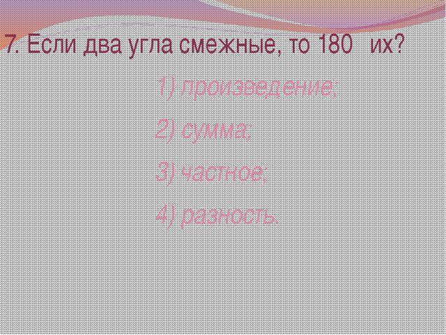 7. Если два угла смежные, то 180⁰ их? 1) произведение; 2) сумма; 3) частное;...