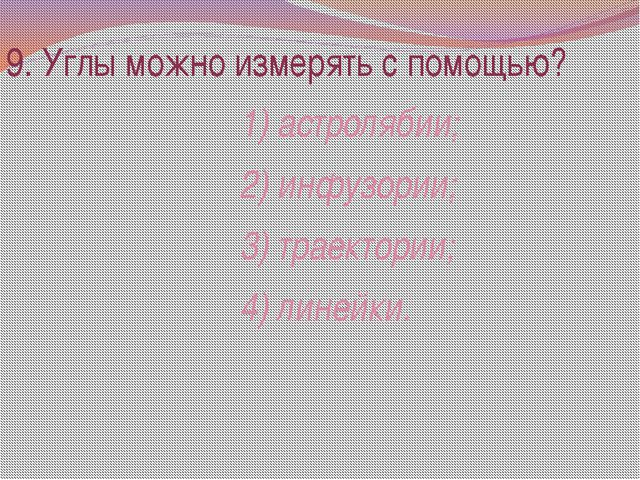 9. Углы можно измерять с помощью? 1) астролябии; 2) инфузории; 3) траектории;...