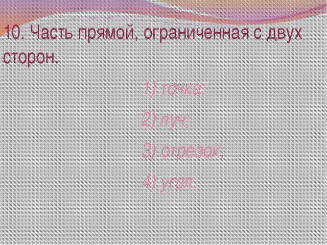10. Часть прямой, ограниченная с двух сторон. 1) точка; 2) луч; 3) отрезок; 4...