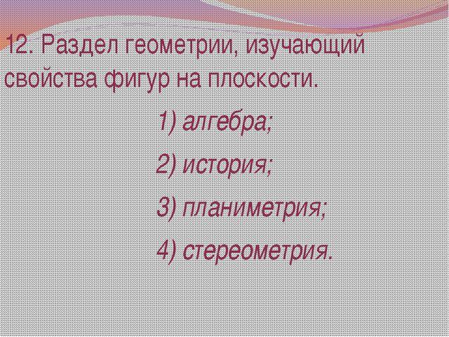 12. Раздел геометрии, изучающий свойства фигур на плоскости. 1) алгебра; 2) и...