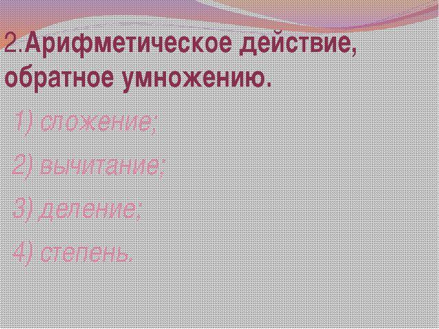 2.Арифметическое действие, обратное умножению. 1) сложение; 2) вычитание; 3)...