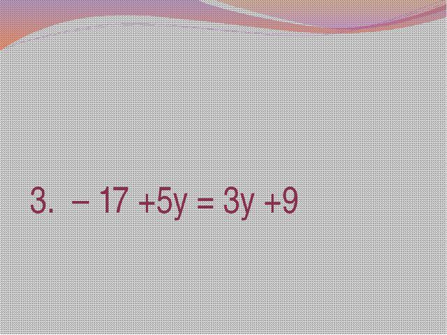 3. – 17 +5у = 3у +9