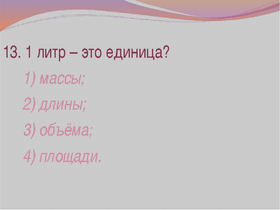 13. 1 литр – это единица? 1) массы; 2) длины; 3) объёма; 4) площади.