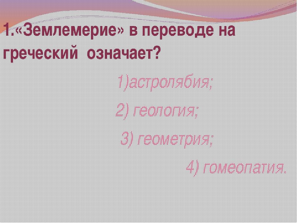1.«Землемерие» в переводе на греческий означает? 1)астролябия; 2) геология; 3...