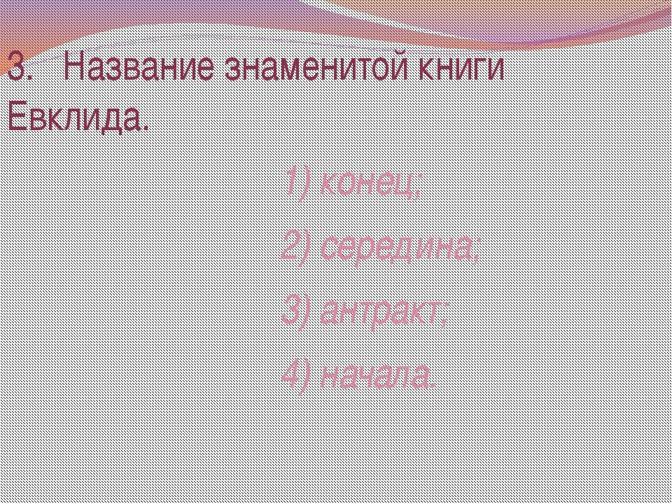 3. Название знаменитой книги Евклида. 1) конец; 2) середина; 3) антракт; 4) н...
