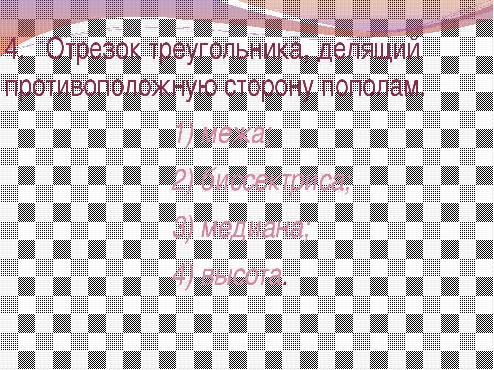 4. Отрезок треугольника, делящий противоположную сторону пополам. 1) межа; 2)...