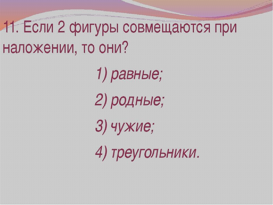 11. Если 2 фигуры совмещаются при наложении, то они? 1) равные; 2) родные; 3)...
