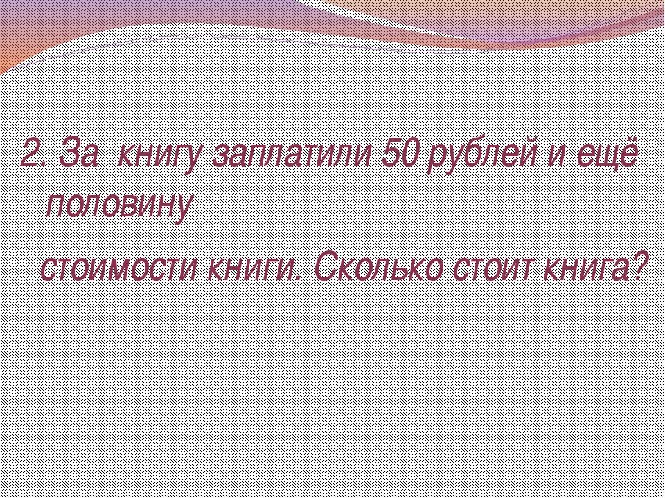 2. За книгу заплатили 50 рублей и ещё половину стоимости книги. Сколько стоит...