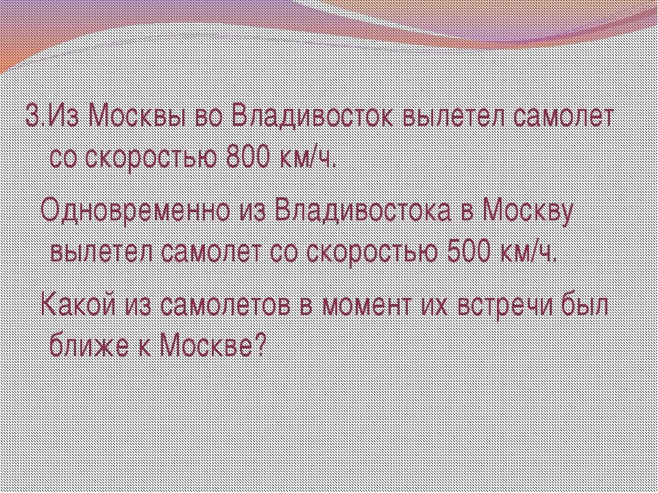 3.Из Москвы во Владивосток вылетел самолет со скоростью 800 км/ч. Одновременн...