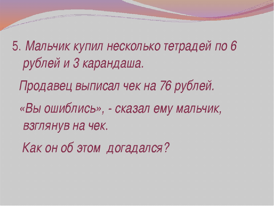 5. Мальчик купил несколько тетрадей по 6 рублей и 3 карандаша. Продавец выпис...