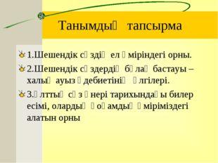 Танымдық тапсырма 1.Шешендік сөздің ел өміріндегі орны. 2.Шешендік сөздердің