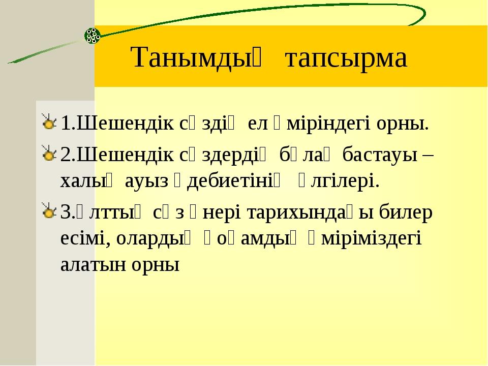 Танымдық тапсырма 1.Шешендік сөздің ел өміріндегі орны. 2.Шешендік сөздердің...