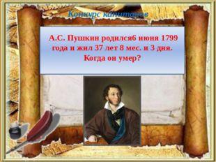 Конкурс капитанов А.С. Пушкин родился6 июня 1799 года и жил 37 лет 8 мес. и 3