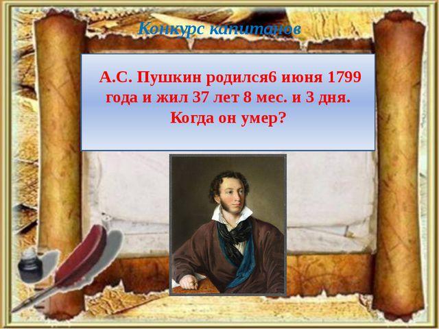 Конкурс капитанов А.С. Пушкин родился6 июня 1799 года и жил 37 лет 8 мес. и 3...