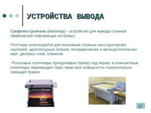 УСТРОЙСТВА ВЫВОДА Графопостроитель (плоттер) – устройство для вывода сложной