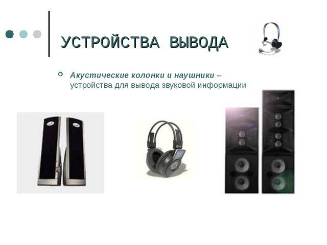 УСТРОЙСТВА ВЫВОДА Акустические колонки и наушники – устройства для вывода зв...